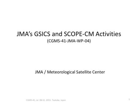 JMA's GSICS and SCOPE-CM Activities (CGMS-41-JMA-WP-04) CGMS-41, Jul. 08-12, 2013, Tsukuba, Japan 1 JMA / Meteorological Satellite Center.