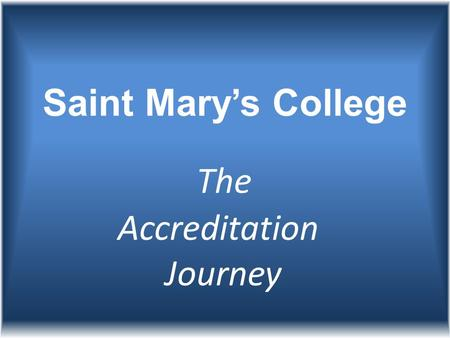 Saint Mary's College The Accreditation Journey. It started in 2005 but began in earnest when President Mooney formed the Accreditation Committee.
