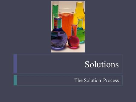 Solutions The Solution Process. Solutions  Objectives  List and explain three factors that affect the rate at which a solid solute dissolves in a liquid.