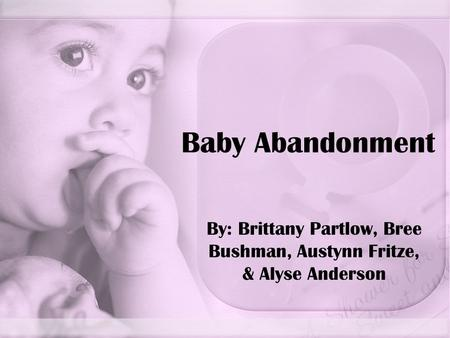 Baby Abandonment By: Brittany Partlow, Bree Bushman, Austynn Fritze, & Alyse Anderson.