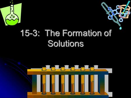 15-3: The Formation of Solutions. A Definition: Solvation: the interaction between solute and solvent particles Solvation: the interaction between solute.