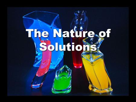 The Nature of Solutions. Looks Pure…But It Ain't! Solutions are not pure – they are mixtures that look the same throughout. They are known as homogeneous.