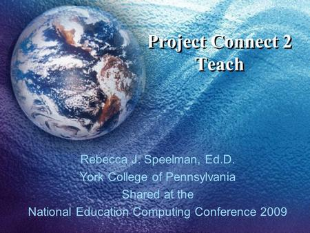 Project Connect 2 Teach Rebecca J. Speelman, Ed.D. York College of Pennsylvania Shared at the National Education Computing Conference 2009.