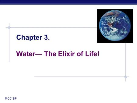 MCC BP Chapter 3. Water— The Elixir of Life!. MCC BP Based on work by K. Foglia www.kimunity.com Why are we studying water?  All life occurs in water.