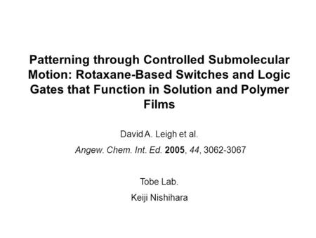 Patterning through Controlled Submolecular Motion: Rotaxane-Based Switches and Logic Gates that Function in Solution and Polymer Films David A. Leigh et.