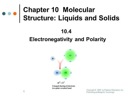 1 Chapter 10 Molecular Structure: Liquids and Solids 10.4 Electronegativity and Polarity Copyright © 2008 by Pearson Education, Inc. Publishing as Benjamin.
