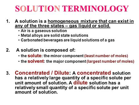 SOLUTION TERMINOLOGY 1.A solution is a homogeneous mixture that can exist in any of the three states – gas liquid or solid. Air is a gaseous solution Metal.