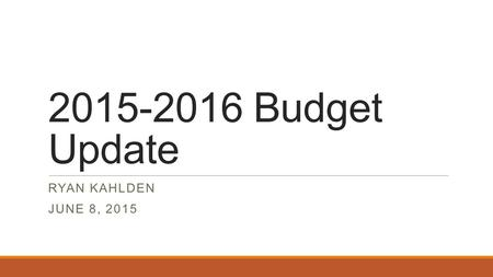 2015-2016 Budget Update RYAN KAHLDEN JUNE 8, 2015.