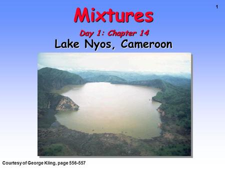 1 Mixtures Day 1: Chapter 14 Lake Nyos, Cameroon Courtesy of George Kling, page 556-557.