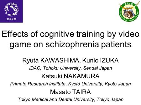 Effects of cognitive training by video game on schizophrenia patients Ryuta KAWASHIMA, Kunio IZUKA IDAC, Tohoku University, Sendai Japan Katsuki NAKAMURA.