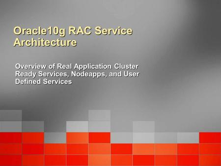 Oracle10g RAC Service Architecture Overview of Real Application Cluster Ready Services, Nodeapps, and User Defined Services.
