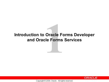 1 Copyright © 2004, Oracle. All rights reserved. Introduction to Oracle Forms Developer and Oracle Forms Services.