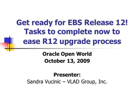 Get ready for EBS Release 12! Tasks to complete now to ease R12 upgrade process Oracle Open World October 13, 2009 Presenter: Sandra Vucinic – VLAD Group,