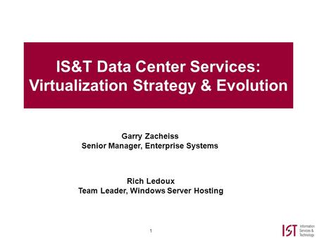 1 IS&T Data Center Services: Virtualization Strategy & Evolution Garry Zacheiss Senior Manager, Enterprise Systems Rich Ledoux Team Leader, Windows Server.