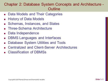 Copyright © 2007 Ramez Elmasri and Shamkant B. Navathe Slide 1- 1 Chapter 2: Database System Concepts and Architecture - Outline Data Models and Their.