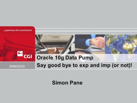 Oracle 10g Data Pump Say good bye to exp and imp (or not)! 2006/02/23 Simon Pane.
