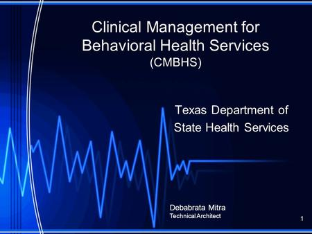 Clinical Management for Behavioral Health Services (CMBHS) Texas Department of State Health Services Debabrata Mitra Technical Architect 1.