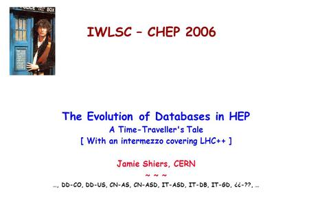 IWLSC – CHEP 2006 The Evolution of Databases <strong>in</strong> HEP A Time-Travellers Tale [ With an intermezzo covering LHC++ ] Jamie Shiers, CERN ~ ~ ~ …, DD-CO, DD-US,