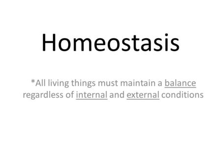 Homeostasis *All living things must maintain a balance regardless of internal and external conditions.