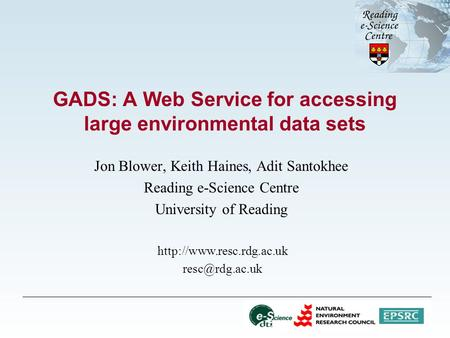 GADS: A Web Service for accessing large environmental data sets Jon Blower, Keith Haines, Adit Santokhee Reading e-Science Centre University of Reading.