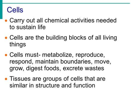 Cells  Carry out all chemical activities needed to sustain life  Cells are the building blocks of all living things  Cells must- metabolize, reproduce,
