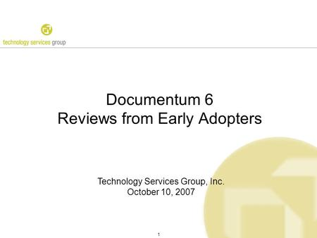 1 Documentum 6 Reviews from Early Adopters Technology Services Group, Inc. October 10, 2007.