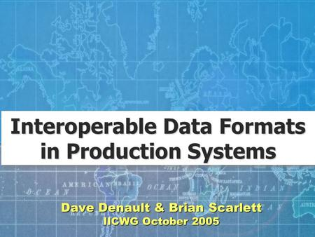 Dave Denault & Brian Scarlett IICWG October 2005 Interoperable Data Formats in Production Systems.