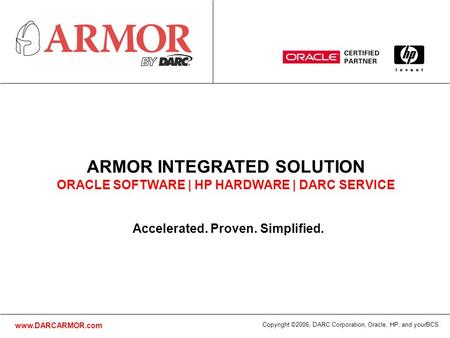 Www.DARCARMOR.com Copyright ©2006, DARC Corporation, Oracle, HP, and yourBCS. Accelerated. Proven. Simplified. ARMOR INTEGRATED SOLUTION ORACLE SOFTWARE.