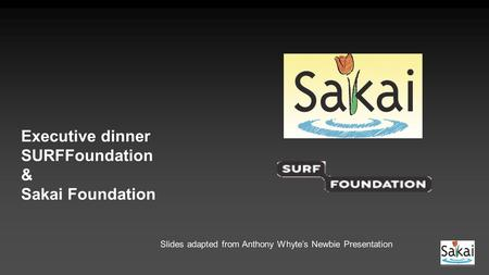 Executive dinner SURFFoundation & Sakai Foundation Slides adapted from Anthony Whyte's Newbie Presentation.