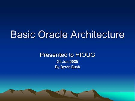 Basic Oracle Architecture Presented to HIOUG 21-Jun-2005 By Byron Bush.