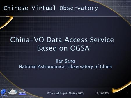 11/27/2003IVOA Small Projects Meeting 20031 China-VO Data Access Service Based on OGSA Jian Sang National Astronomical Observatory of China Chinese Virtual.