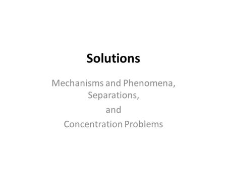 Solutions Mechanisms and Phenomena, Separations, and Concentration Problems.