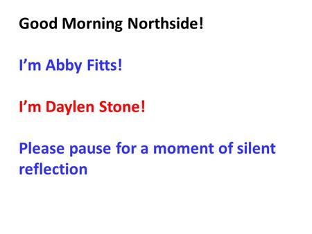 Good Morning Northside! I'm Abby Fitts! I'm Daylen Stone! Please pause for a moment of silent reflection.