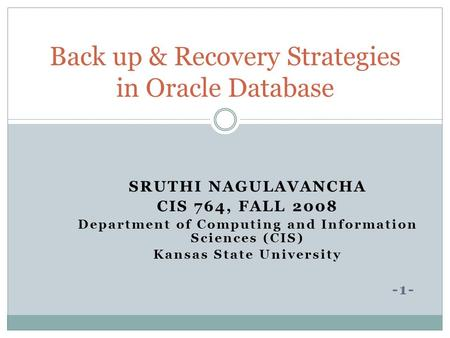 SRUTHI NAGULAVANCHA CIS 764, FALL 2008 Department of Computing and Information Sciences (CIS) Kansas State University -1- Back up & Recovery Strategies.