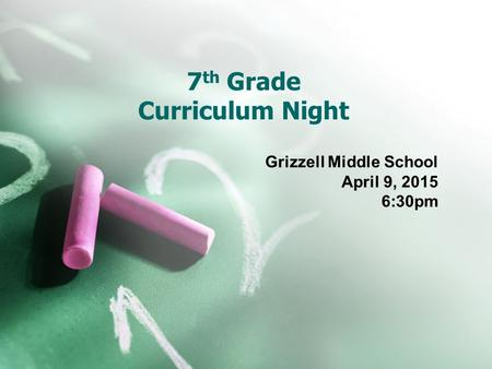 7 th Grade Curriculum Night Grizzell Middle School April 9, 2015 6:30pm.