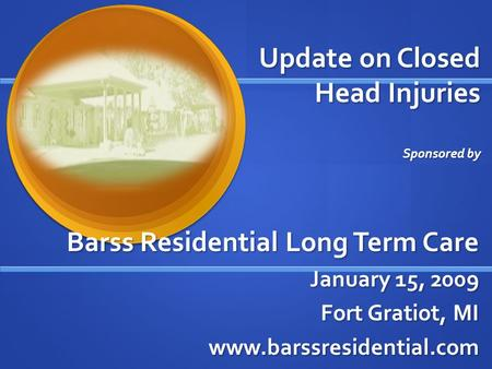Update on Closed Head Injuries Sponsored by Barss Residential Long Term Care January 15, 2009 Fort Gratiot, MI www.barssresidential.com.