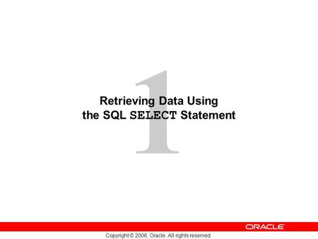 1 Copyright © 2006, Oracle. All rights reserved. Retrieving Data Using the SQL SELECT Statement.