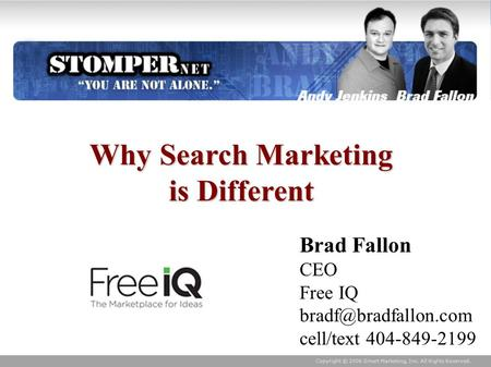 Copyright © 2006 Smart Marketing, Inc. All Rights Reserved. Why Search Marketing is Different Brad Fallon CEO Free IQ cell/text 404-849-2199.