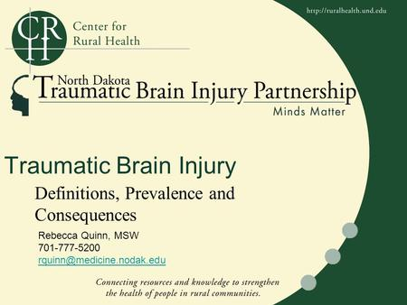 Traumatic Brain Injury Definitions, Prevalence and Consequences Rebecca Quinn, MSW 701-777-5200