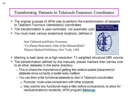 -1- Transforming Datasets to Talairach-Tournoux Coordinates The original purpose of AFNI was to perform the transformation of datasets to Talairach-Tournoux.