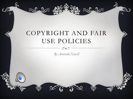 COPYRIGHT AND FAIR USE POLICIES By Amanda Newell.