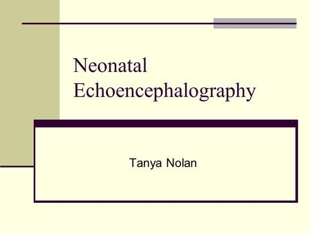 Neonatal Echoencephalography Tanya Nolan. Embryology At the end of the 4 th week after conception, the cranial end of the neural tube differentiates into.