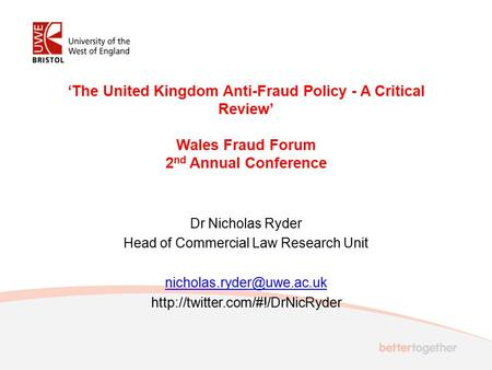 'The United Kingdom Anti-Fraud Policy - A Critical Review' Wales Fraud Forum 2 nd Annual Conference Dr Nicholas Ryder Head of Commercial Law Research Unit.
