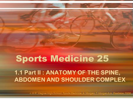 Sports Medicine 25 1.1 Part II : ANATOMY OF THE SPINE, ABDOMEN AND SHOULDER COMPLEX c.W.P. Wagner High School, Sports Medicine, A. Morgan, T. Morgan &
