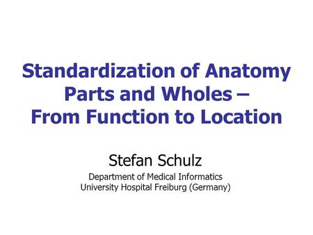Standardization of Anatomy Parts and Wholes – From Function to Location Stefan Schulz Department of Medical Informatics University Hospital Freiburg (Germany)