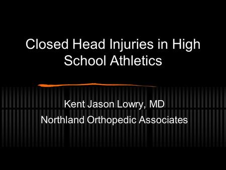 Closed Head Injuries in High School Athletics Kent Jason Lowry, MD Northland Orthopedic Associates.