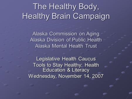 The Healthy Body, Healthy Brain Campaign Alaska Commission on Aging Alaska Division of Public Health Alaska Mental Health Trust Legislative Health Caucus.