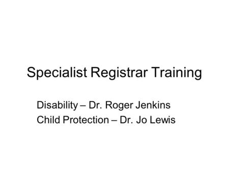 Specialist Registrar Training Disability – Dr. Roger Jenkins Child Protection – Dr. Jo Lewis.