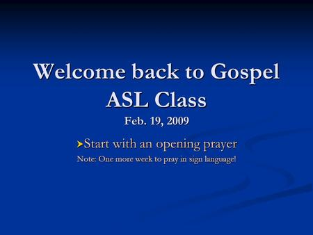 Welcome back to Gospel ASL Class Feb. 19, 2009  Start with an opening prayer Note: One more week to pray in sign language!