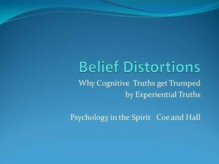 Why Cognitive Truths get Trumped by Experiential Truths Psychology in the Spirit Coe and Hall.
